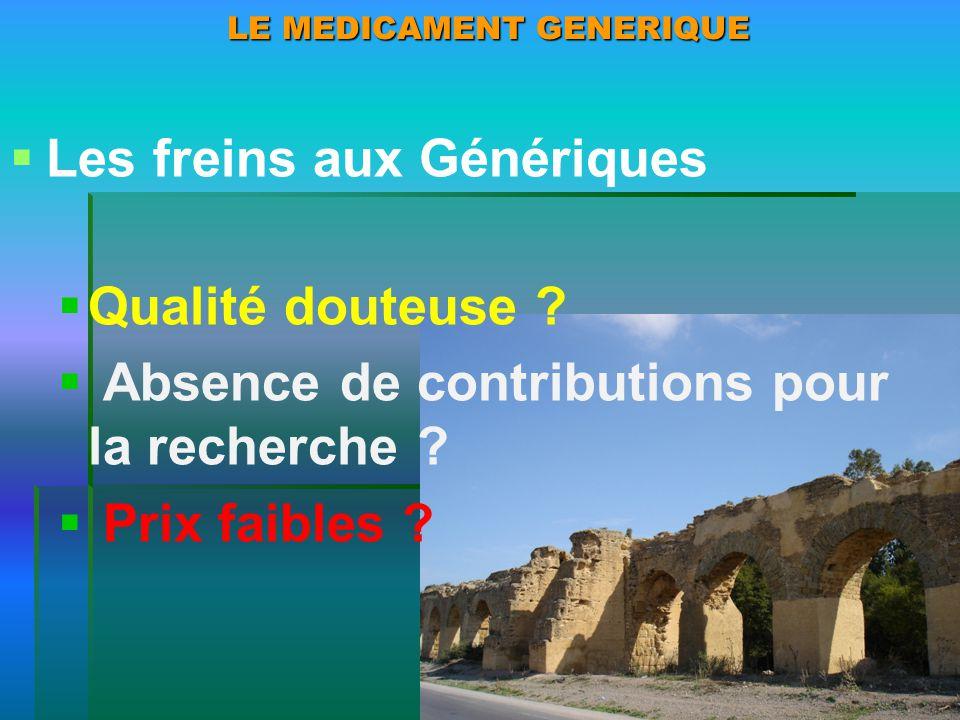 LE MEDICAMENT GENERIQUE Les freins aux Génériques Qualité douteuse ? Absence de contributions pour la recherche ? Prix faibles ?