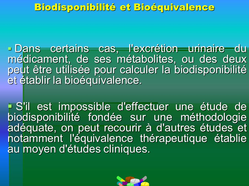 Biodisponibilité et Bioéquivalence Dans certains cas, l'excrétion urinaire du médicament, de ses métabolites, ou des deux peut être utilisée pour calc