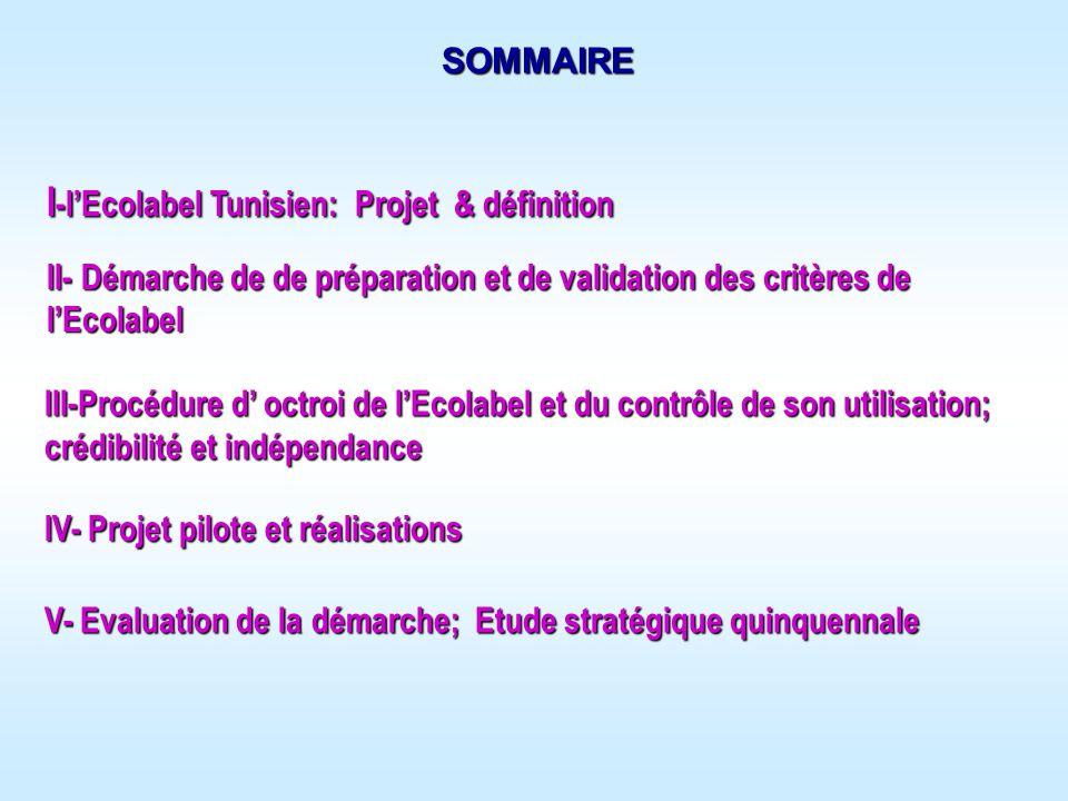 SOMMAIRE I -lEcolabel Tunisien: Projet & définition III-Procédure d octroi de lEcolabel et du contrôle de son utilisation; crédibilité et indépendance II- Démarche de de préparation et de validation des critères de lEcolabel IV- Projet pilote et réalisations V- Evaluation de la démarche; Etude stratégique quinquennale
