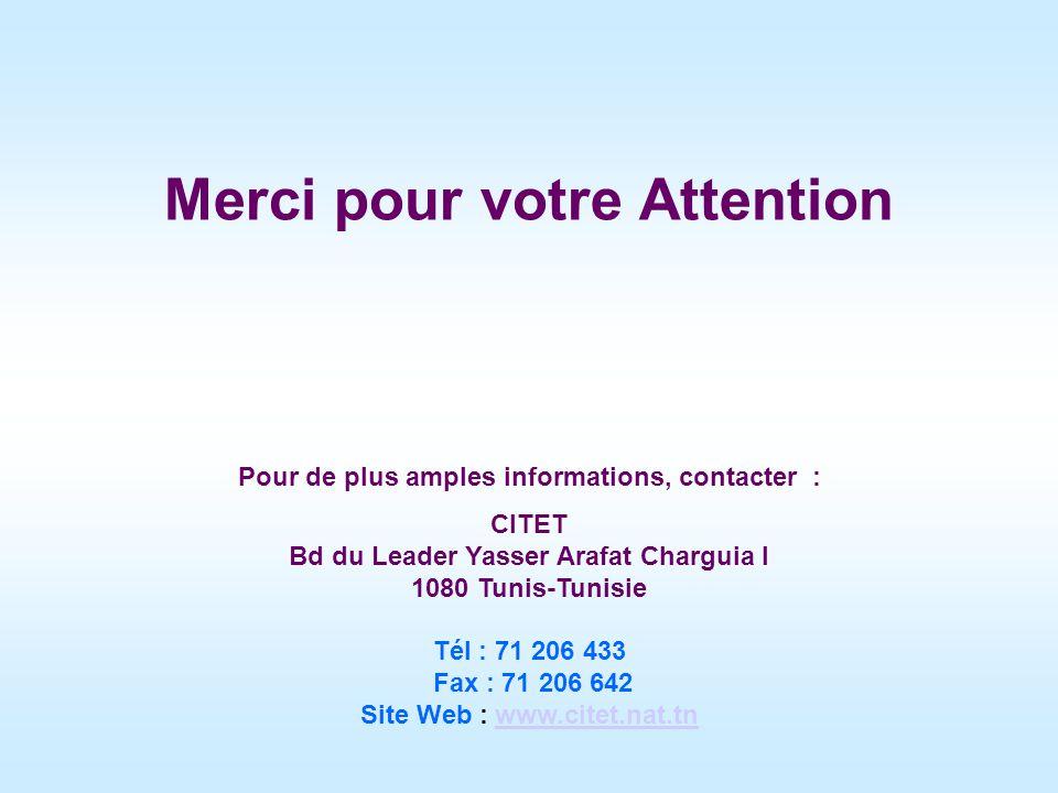 Merci pour votre Attention Pour de plus amples informations, contacter : CITET Bd du Leader Yasser Arafat Charguia I 1080 Tunis-Tunisie Tél : 71 206 433 Fax : 71 206 642 Site Web : www.citet.nat.tnwww.citet.nat.tn