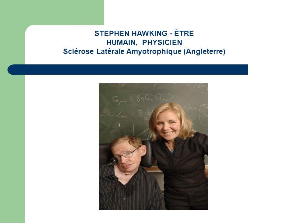 STEPHEN HAWKING - ÊTRE HUMAIN, PHYSICIEN Sclérose Latérale Amyotrophique (Angleterre)