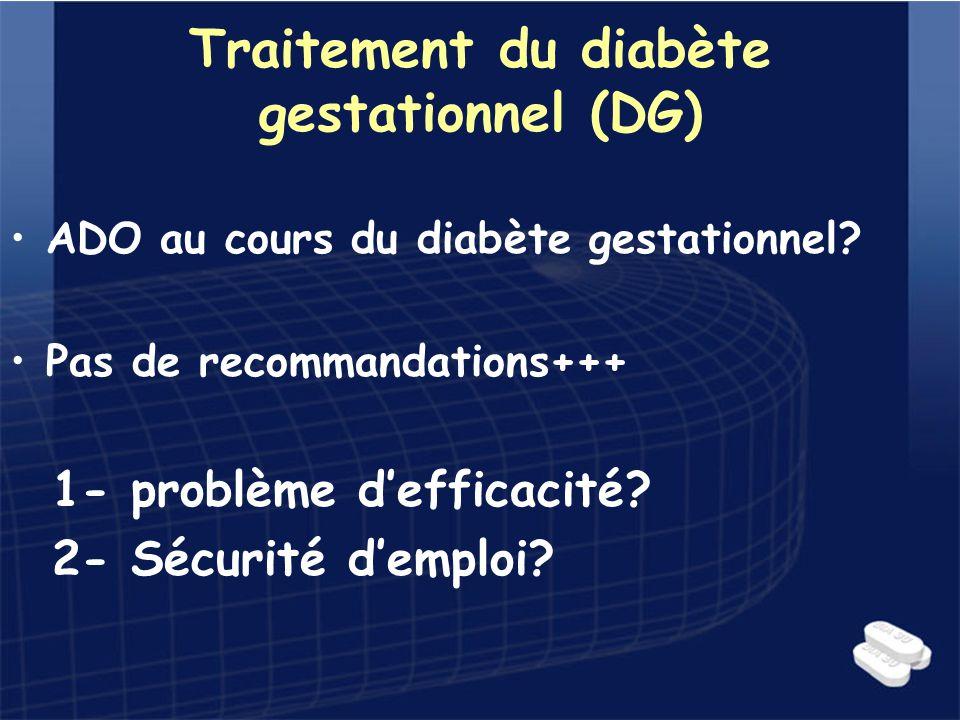 Traitement du diabète gestationnel (DG) ADO au cours du diabète gestationnel? Pas de recommandations+++ 1- problème defficacité? 2- Sécurité demploi?