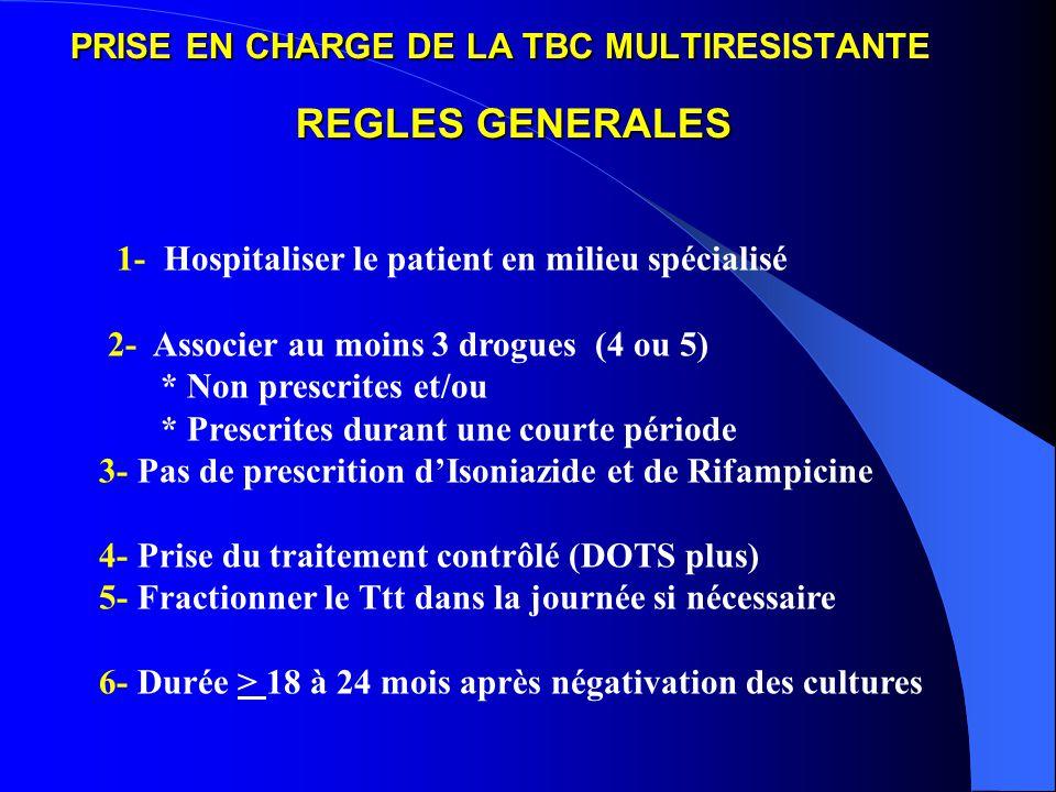 PRISE EN CHARGE DE LA TBC MULTI REGLES GENERALES PRISE EN CHARGE DE LA TBC MULTIRESISTANTE REGLES GENERALES 1- Hospitaliser le patient en milieu spécialisé 2- Associer au moins 3 drogues (4 ou 5) * Non prescrites et/ou * Prescrites durant une courte période 3- Pas de prescrition dIsoniazide et de Rifampicine 4- Prise du traitement contrôlé (DOTS plus) 5- Fractionner le Ttt dans la journée si nécessaire 6- Durée > 18 à 24 mois après négativation des cultures