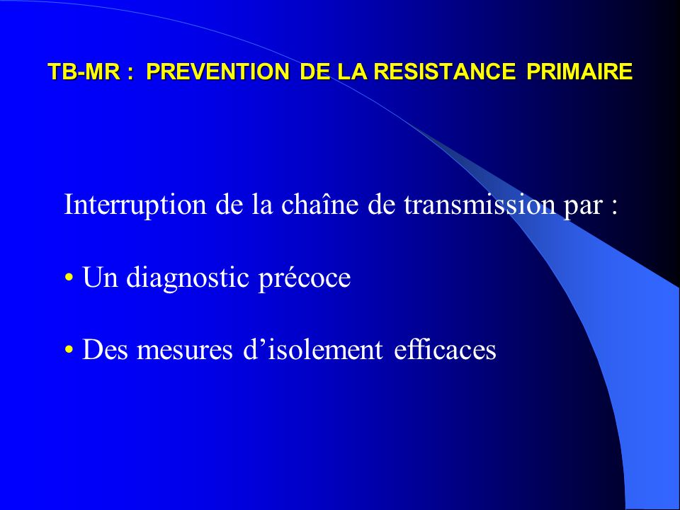 TB-MR : PREVENTION DE LA RESISTANCE PRIMAIRE Interruption de la chaîne de transmission par : Un diagnostic précoce Des mesures disolement efficaces