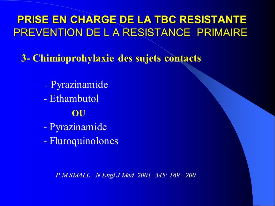 PRISE EN CHARGE DE LA TBC PREVENTION DE L A RESISTANCE PRIMAIRE PRISE EN CHARGE DE LA TBC RESISTANTE PREVENTION DE L A RESISTANCE PRIMAIRE 3- Chimioprohylaxie des sujets contacts - Pyrazinamide - Ethambutol OU - Pyrazinamide - Fluroquinolones P.M SMALL - N Engl J Med 2001 -345: 189 - 200
