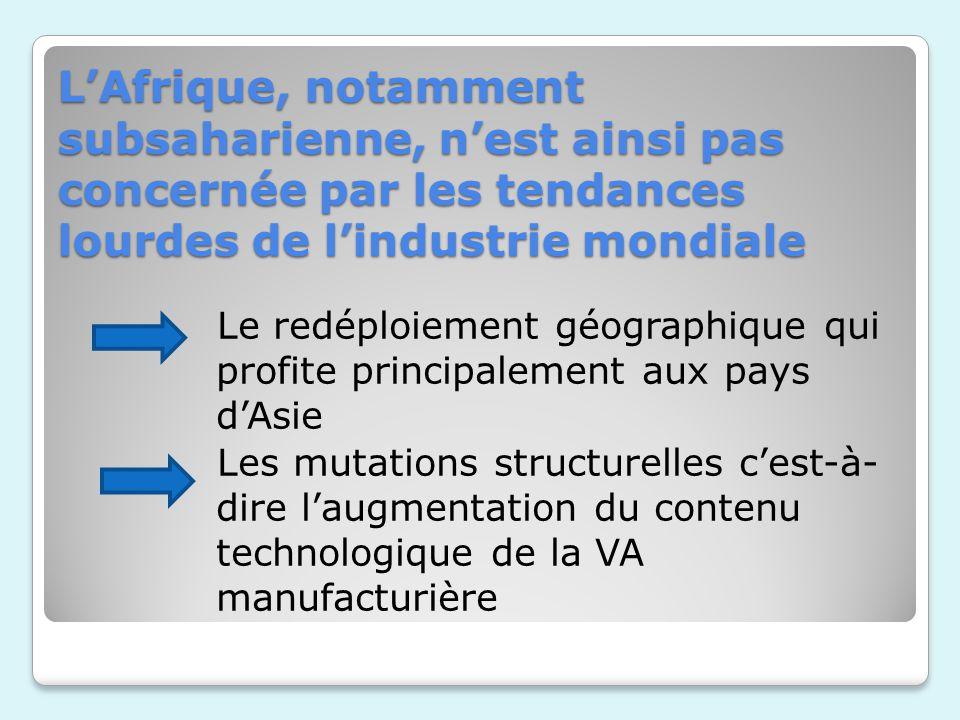 LAfrique, notamment subsaharienne, nest ainsi pas concernée par les tendances lourdes de lindustrie mondiale Le redéploiement géographique qui profite