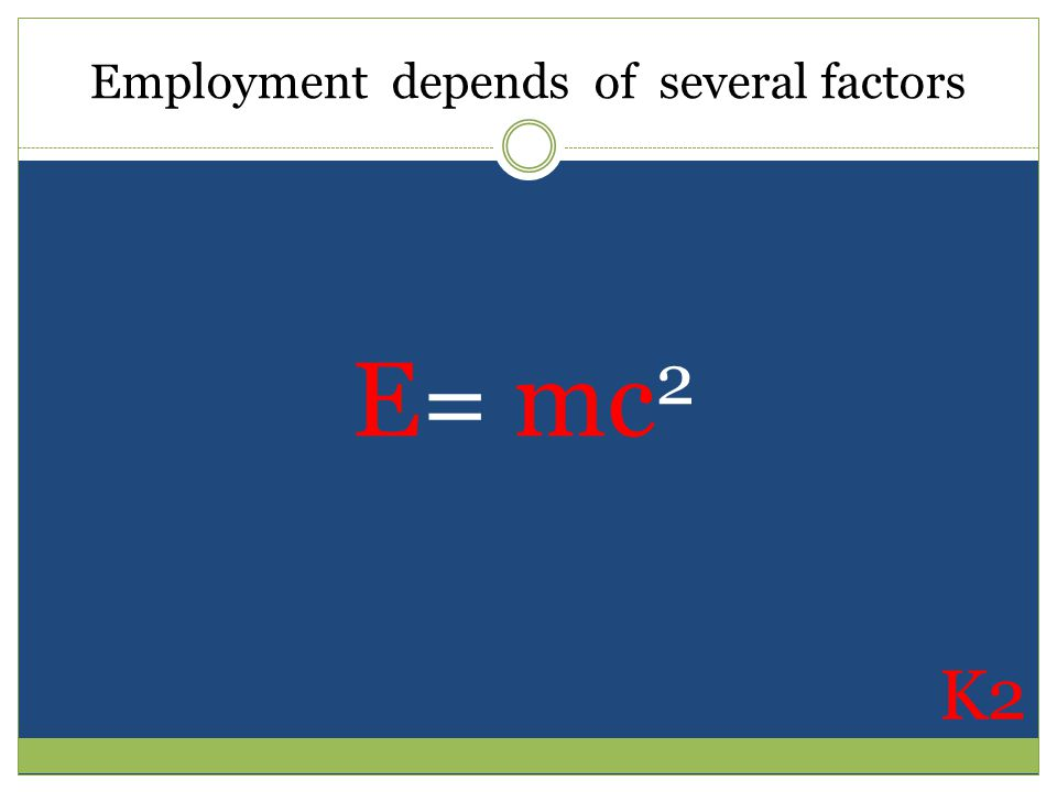 Employment depends of several factors E= mc 2 K2
