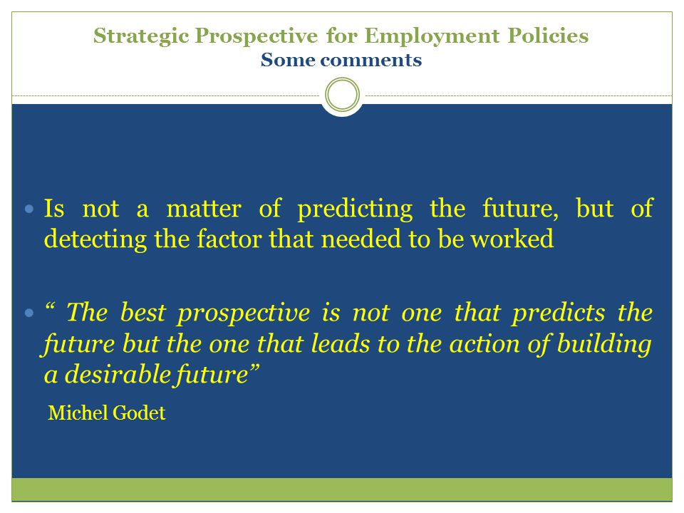 Strategic Prospective for Employment Policies Some comments Is not a matter of predicting the future, but of detecting the factor that needed to be wo