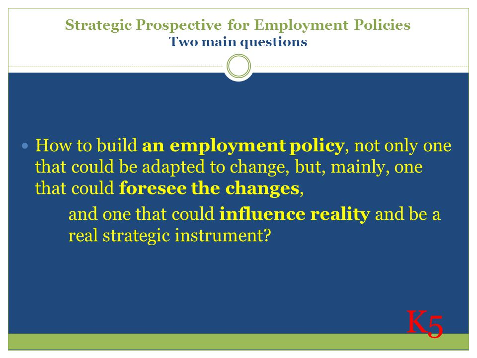 Strategic Prospective for Employment Policies Two main questions How to build an employment policy, not only one that could be adapted to change, but,