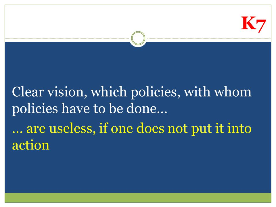 Clear vision, which policies, with whom policies have to be done… … are useless, if one does not put it into action K7