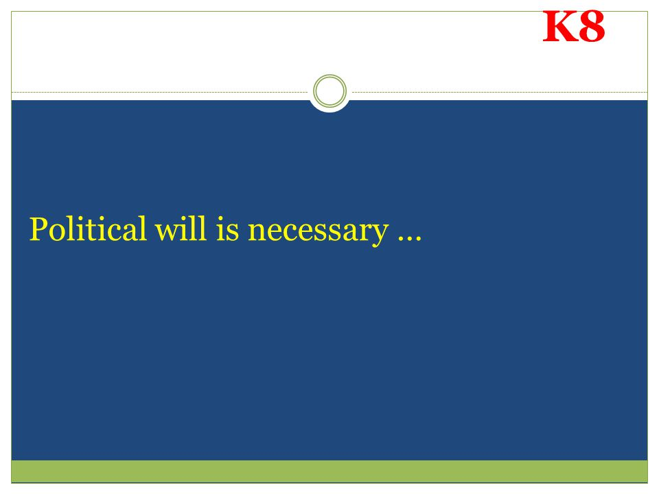 K8 Political will is necessary …