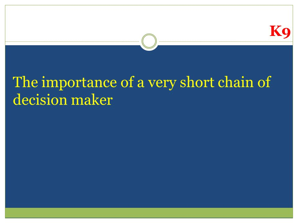 The importance of a very short chain of decision maker K9