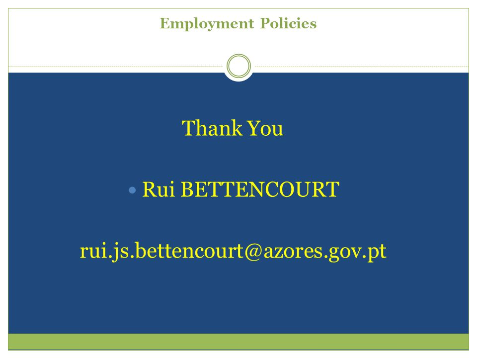 Employment Policies Thank You Rui BETTENCOURT rui.js.bettencourt@azores.gov.pt