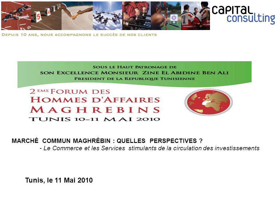 Tunis, le 11 Mai 2010 MARCHÉ COMMUN MAGHRÉBIN : QUELLES PERSPECTIVES ? - Le Commerce et les Services stimulants de la circulation des investissements
