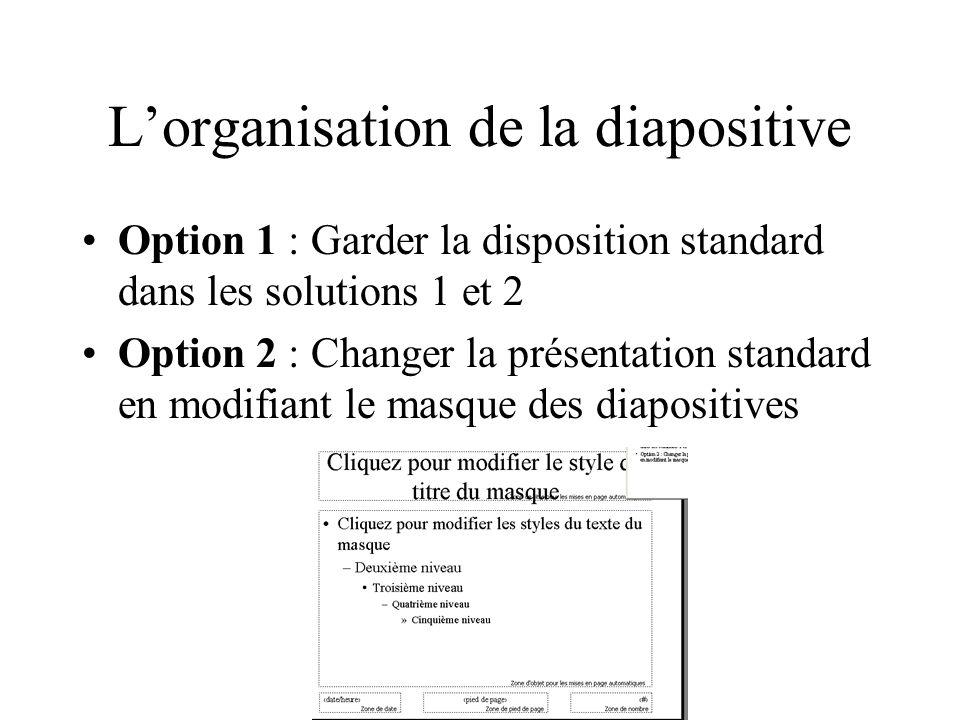 Lorganisation de la diapositive Option 1 : Garder la disposition standard dans les solutions 1 et 2 Option 2 : Changer la présentation standard en mod