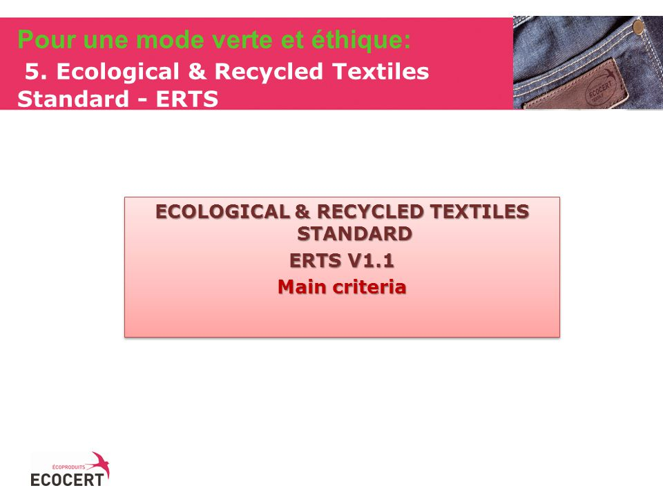 ECOLOGICAL & RECYCLED TEXTILES STANDARD ERTS V1.1 Main criteria ECOLOGICAL & RECYCLED TEXTILES STANDARD ERTS V1.1 Main criteria Pour une mode verte et