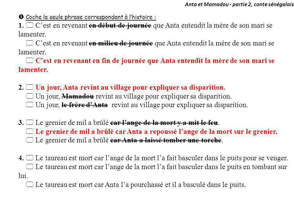 Anta et Mamadou - partie 2, conte sénégalais Coche la seule phrase correspondant à lhistoire : 1. Cest en revenant en début de journée que Anta entend