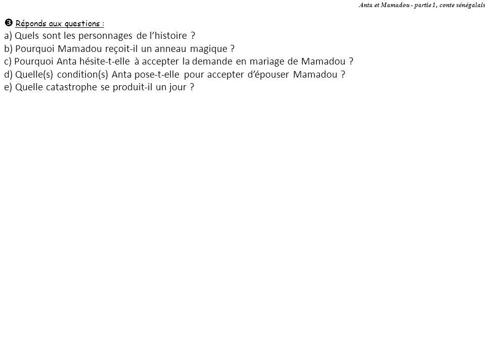 Anta et Mamadou - partie 1, conte sénégalais Réponds aux questions : a) Quels sont les personnages de lhistoire ? b) Pourquoi Mamadou reçoit-il un ann