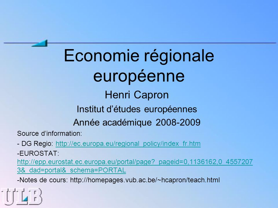 Economie régionale européenne Henri Capron Institut détudes européennes Année académique 2008-2009 Source dinformation: - DG Regio: http://ec.europa.eu/regional_policy/index_fr.htmhttp://ec.europa.eu/regional_policy/index_fr.htm -EUROSTAT: http://epp.eurostat.ec.europa.eu/portal/page _pageid=0,1136162,0_4557207 3&_dad=portal&_schema=PORTAL http://epp.eurostat.ec.europa.eu/portal/page _pageid=0,1136162,0_4557207 3&_dad=portal&_schema=PORTAL -Notes de cours: http://homepages.vub.ac.be/~hcapron/teach.html