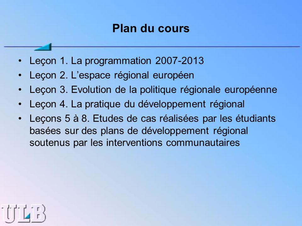 Plan du cours Leçon 1. La programmation 2007-2013 Leçon 2. Lespace régional européen Leçon 3. Evolution de la politique régionale européenne Leçon 4.