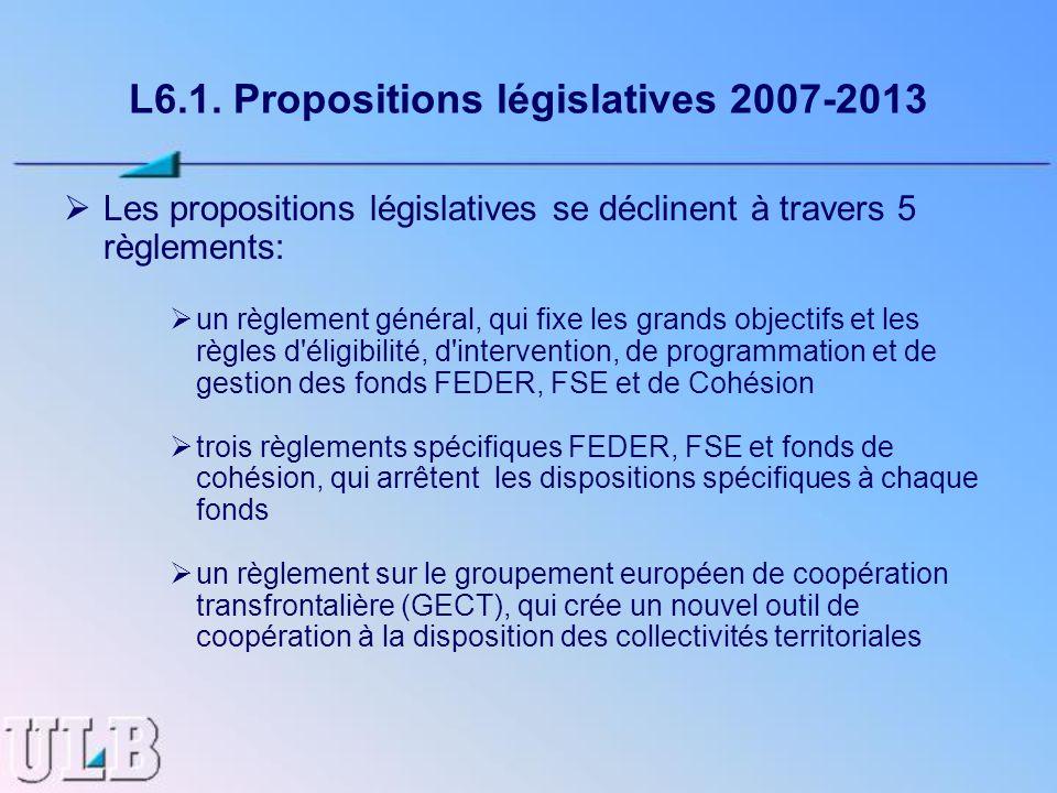 L6.1. Propositions législatives 2007-2013 Les propositions législatives se déclinent à travers 5 règlements: un règlement général, qui fixe les grands