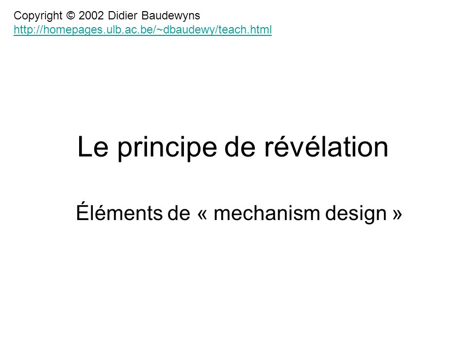 Le principe de révélation Éléments de « mechanism design » Copyright © 2002 Didier Baudewyns http://homepages.ulb.ac.be/~dbaudewy/teach.html http://homepages.ulb.ac.be/~dbaudewy/teach.html