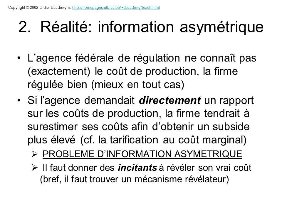 2. Réalité: information asymétrique Lagence fédérale de régulation ne connaît pas (exactement) le coût de production, la firme régulée bien (mieux en