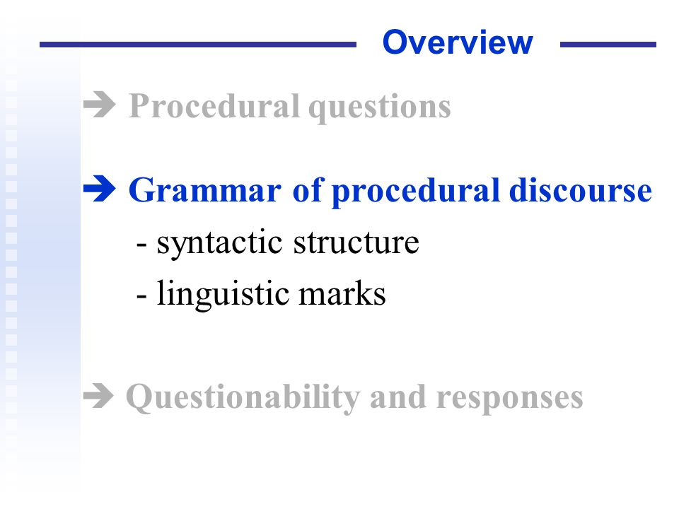 Overview Procedural questions Grammar of procedural discourse - syntactic structure - linguistic marks Questionability and responses