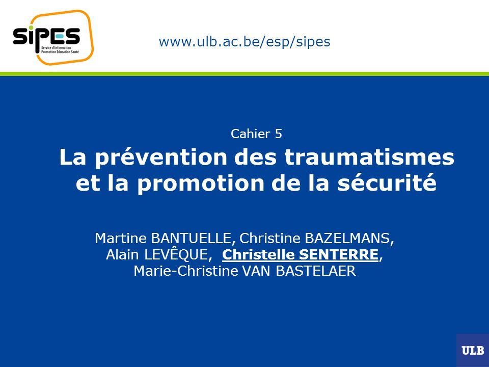 www.ulb.ac.be/esp/sipes Cahier 5 La prévention des traumatismes et la promotion de la sécurité Martine BANTUELLE, Christine BAZELMANS, Alain LEVÊQUE,