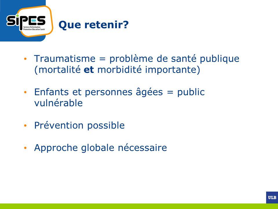 Que retenir? Traumatisme = problème de santé publique (mortalité et morbidité importante) Enfants et personnes âgées = public vulnérable Prévention po