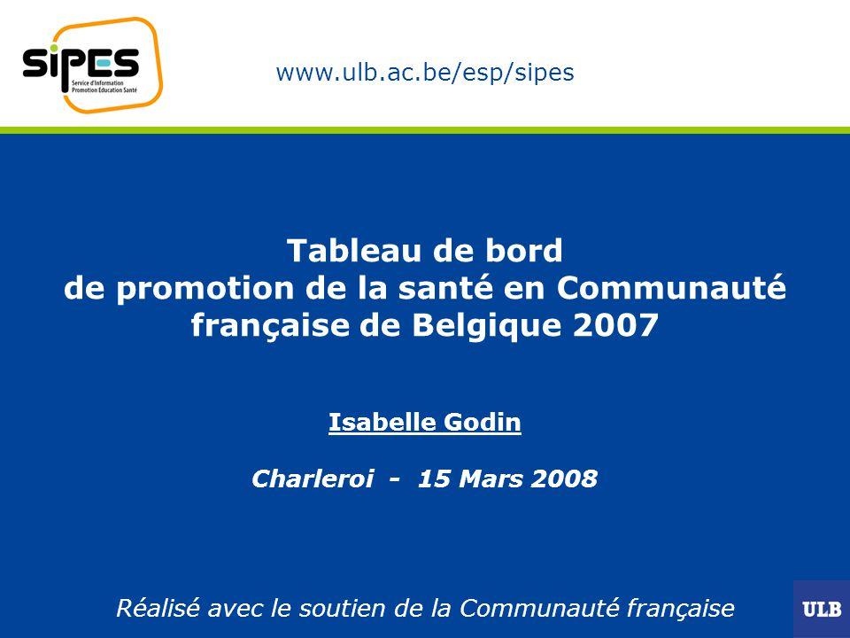 www.ulb.ac.be/esp/sipes Tableau de bord de promotion de la santé en Communauté française de Belgique 2007 Isabelle Godin Charleroi - 15 Mars 2008 Réalisé avec le soutien de la Communauté française