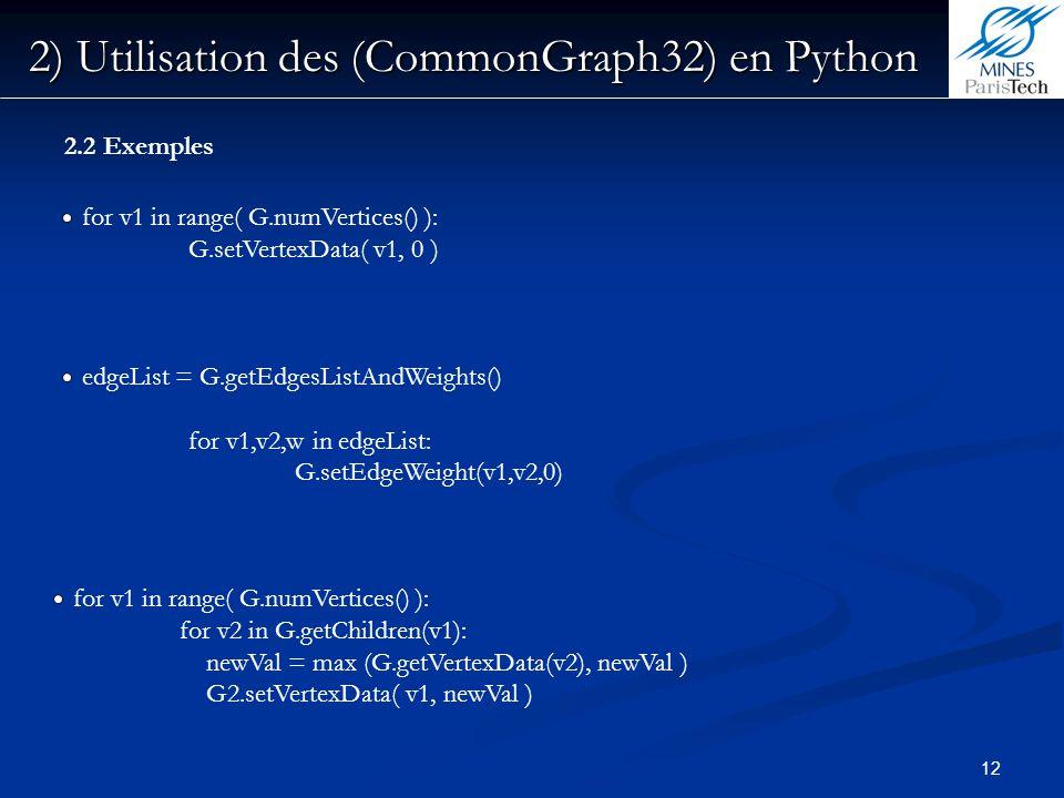 12 2) Utilisation des (CommonGraph32) en Python 2.2 Exemples for v1 in range( G.numVertices() ): G.setVertexData( v1, 0 ) edgeList = G.getEdgesListAnd