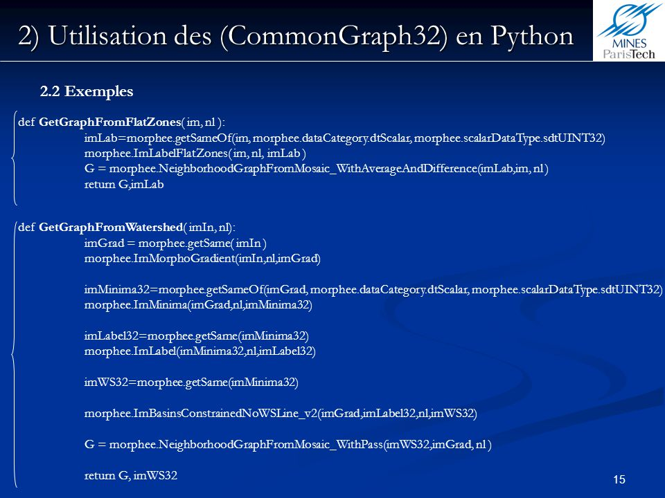 15 2) Utilisation des (CommonGraph32) en Python 2.2 Exemples def GetGraphFromFlatZones( im, nl ): imLab=morphee.getSameOf(im, morphee.dataCategory.dtS
