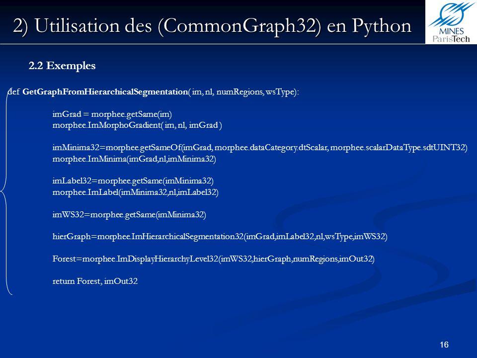 16 2) Utilisation des (CommonGraph32) en Python 2.2 Exemples def GetGraphFromHierarchicalSegmentation( im, nl, numRegions, wsType): imGrad = morphee.g