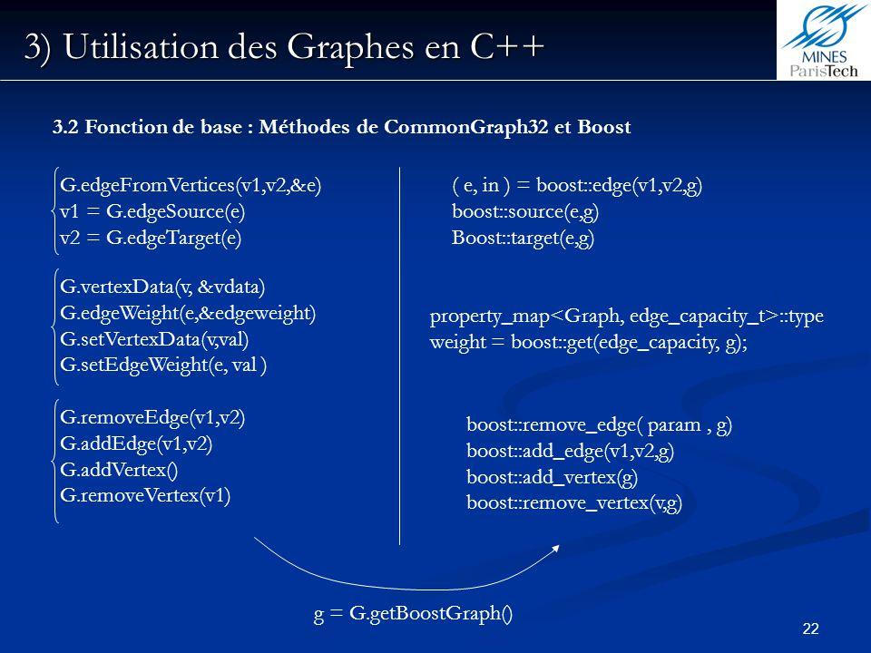 22 3) Utilisation des Graphes en C++ 3.2 Fonction de base : Méthodes de CommonGraph32 et Boost G.edgeFromVertices(v1,v2,&e) v1 = G.edgeSource(e) v2 =