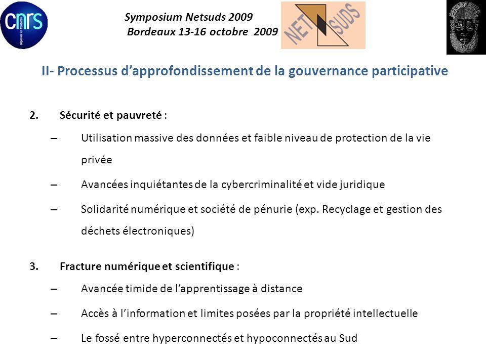 Symposium Netsuds 2009 Bordeaux 13-16 octobre 2009 III- Résultats et perspectives de lEtat de droit dans la SI 1.Adoption par certains pays de cyberlégislations (e- gouvernance, protection des données, cybercriminalité, transactions numériques) 2.Mise en place dorganes de régulation (télécommunications, audiovisuel, concurrence) 3.Procédure dadoption en cours des cyberlégislations en Afrique de lOuest (UEMOA-CEDEAO, OHADA) 4.Processus délaboration des textes de lUA sur la cybersécurité et la cybercriminalité et dans les communautés économiques régionales