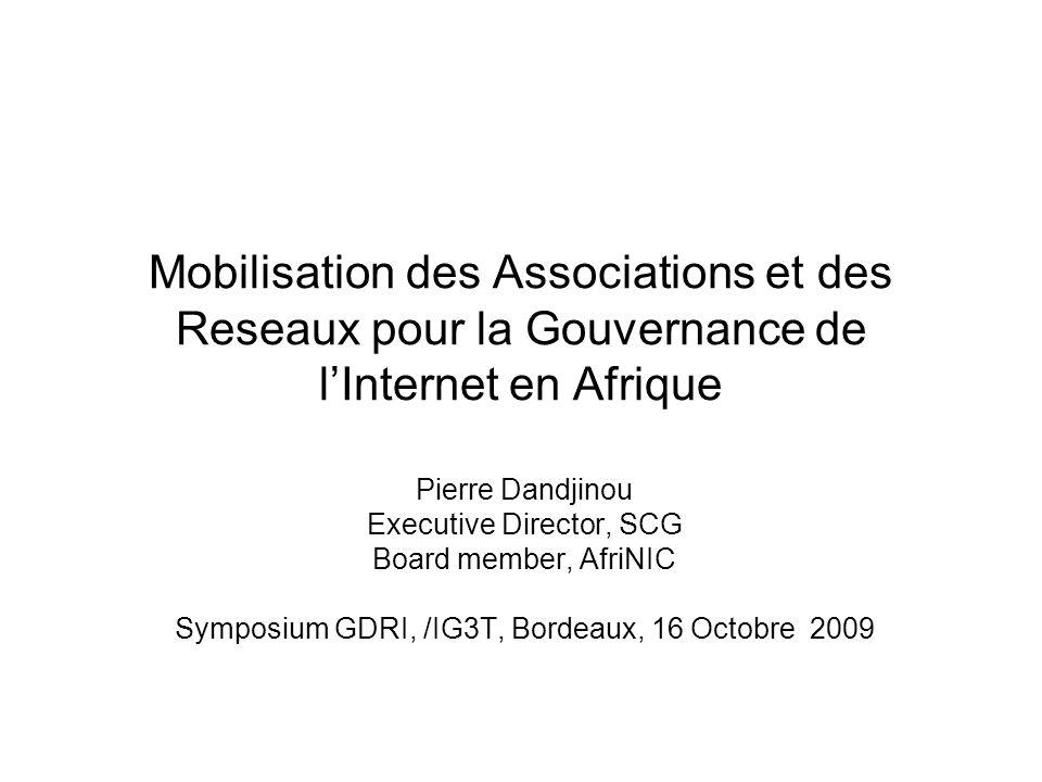 Mobilisation des Associations et des Reseaux pour la Gouvernance de lInternet en Afrique Pierre Dandjinou Executive Director, SCG Board member, AfriNIC Symposium GDRI, /IG3T, Bordeaux, 16 Octobre 2009