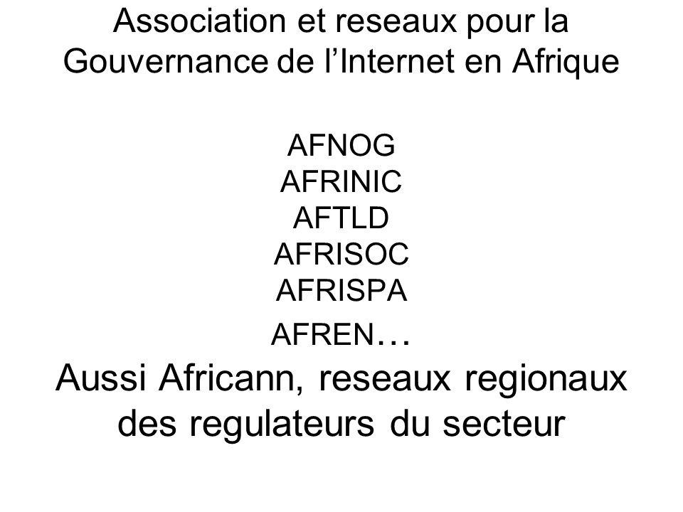 Association et reseaux pour la Gouvernance de lInternet en Afrique AFNOG AFRINIC AFTLD AFRISOC AFRISPA AFREN … Aussi Africann, reseaux regionaux des regulateurs du secteur