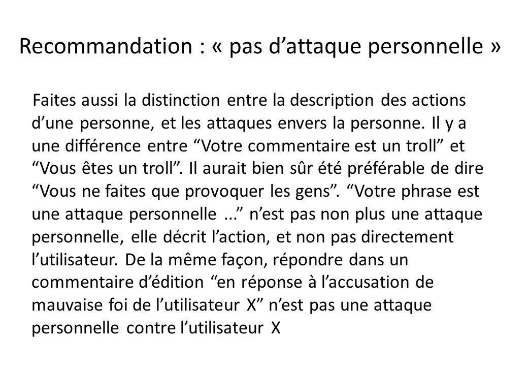 Recommandation : « pas dattaque personnelle » Faites aussi la distinction entre la description des actions dune personne, et les attaques envers la pe