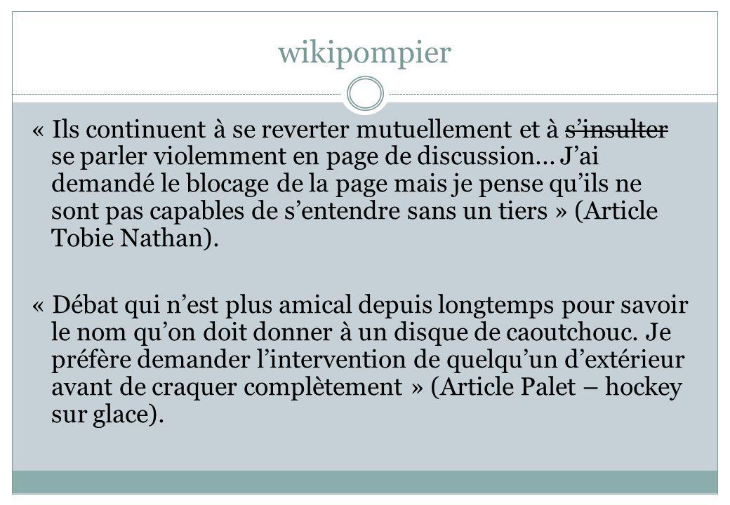 wikipompier « Ils continuent à se reverter mutuellement et à sinsulter se parler violemment en page de discussion... Jai demandé le blocage de la page