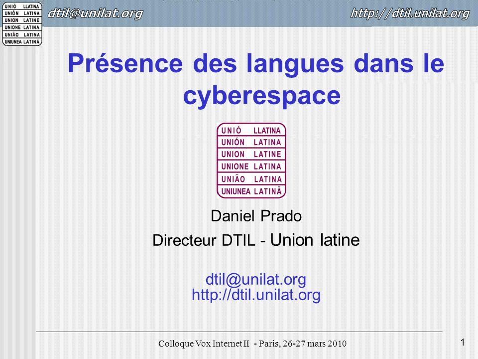 Colloque Vox Internet II - Paris, 26-27 mars 2010 1 Présence des langues dans le cyberespace Daniel Prado Directeur DTIL - Union latine dtil@unilat.org http://dtil.unilat.org