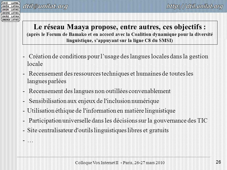 Colloque Vox Internet II - Paris, 26-27 mars 2010 26 Le réseau Maaya propose, entre autres, ces objectifs : (après le Forum de Bamako et en accord avec la Coalition dynamique pour la diversité linguistique, sappuyant sur la ligne C8 du SMSI) - Création de conditions pour lusage des langues locales dans la gestion locale - Recensement des ressources techniques et humaines de toutes les langues parlées - Recensement des langues non outillées convenablement - Sensibilisation aux enjeux de l inclusion numérique -Utilisation éthique de l information en matière linguistique - Participation universelle dans les décisions sur la gouvernance des TIC -Site centralisateur d outils linguistiques libres et gratuits -…