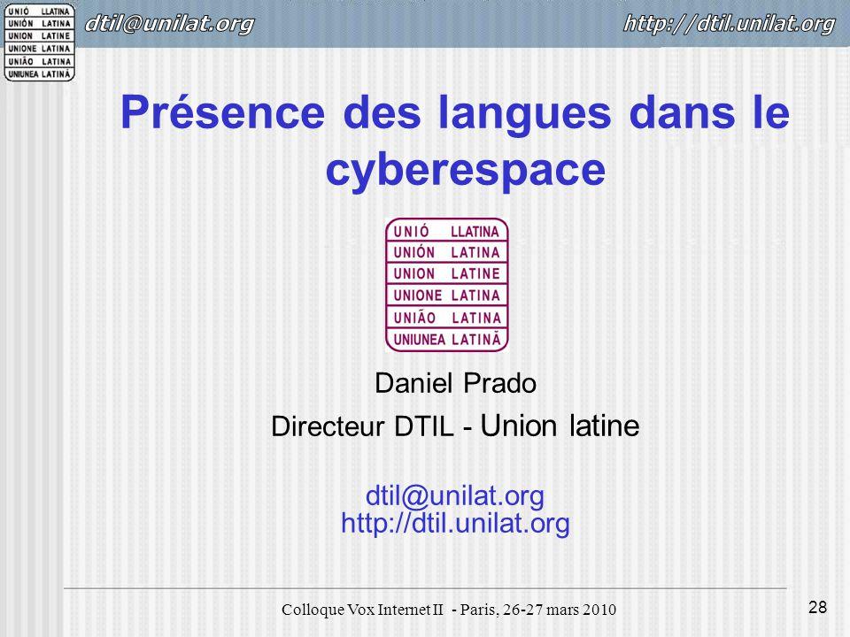 Colloque Vox Internet II - Paris, 26-27 mars 2010 28 Présence des langues dans le cyberespace Daniel Prado Directeur DTIL - Union latine dtil@unilat.org http://dtil.unilat.org