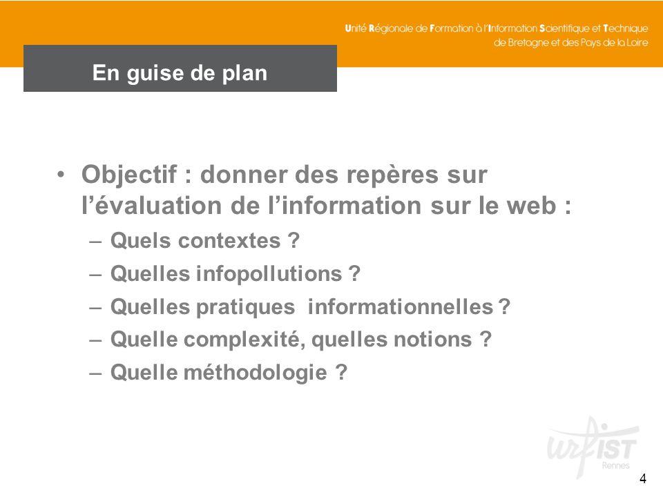 En guise de plan 4 Objectif : donner des repères sur lévaluation de linformation sur le web : –Quels contextes ? –Quelles infopollutions ? –Quelles pr