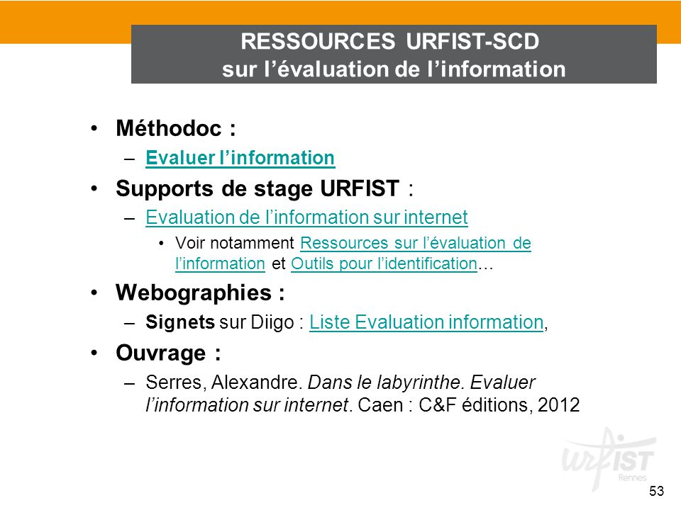 53 Méthodoc : –Evaluer linformationEvaluer linformation Supports de stage URFIST : –Evaluation de linformation sur internetEvaluation de linformation