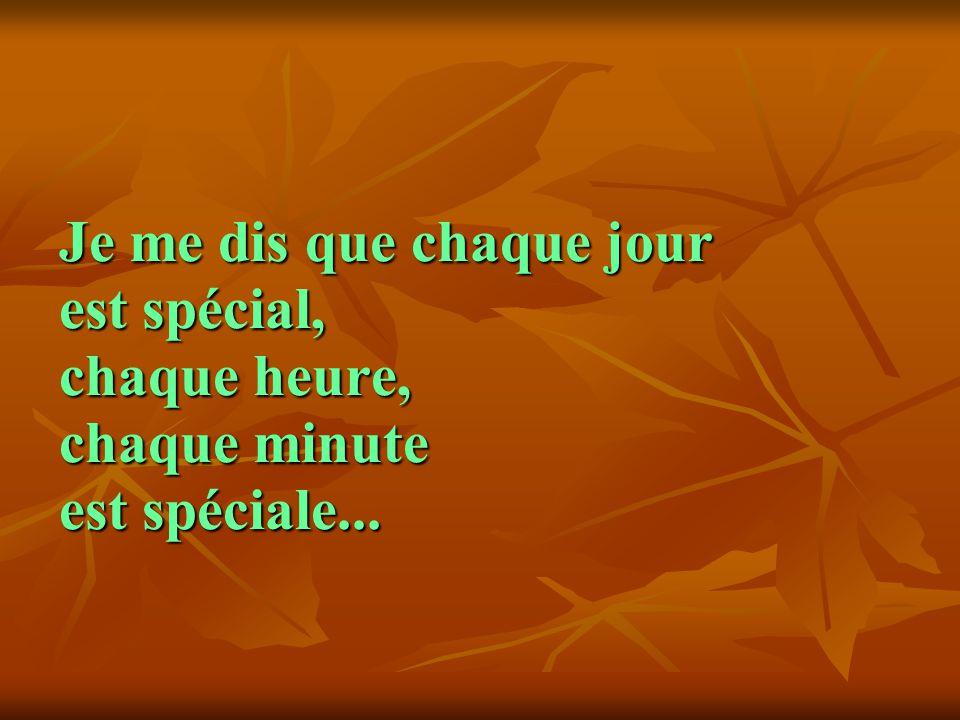 Je me dis que chaque jour est spécial, chaque heure, chaque minute est spéciale... Je me dis que chaque jour est spécial, chaque heure, chaque minute