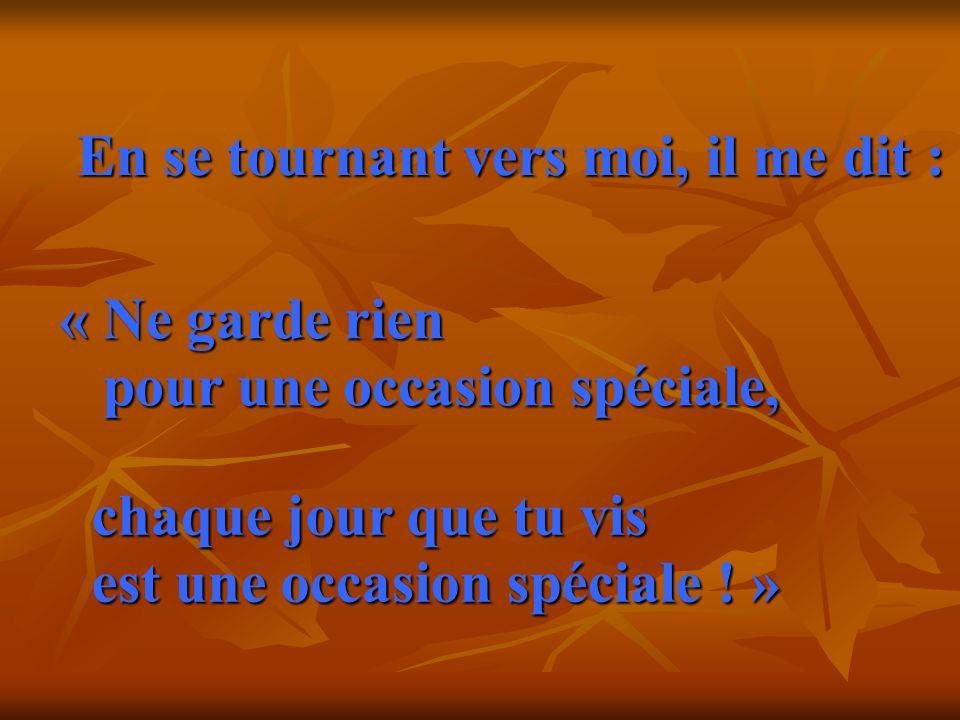 En se tournant vers moi, il me dit : « Ne garde rien pour une occasion spéciale, chaque jour que tu vis est une occasion spéciale .