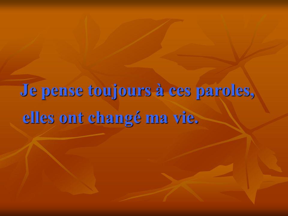 Je pense toujours à ces paroles, elles ont changé ma vie. elles ont changé ma vie.