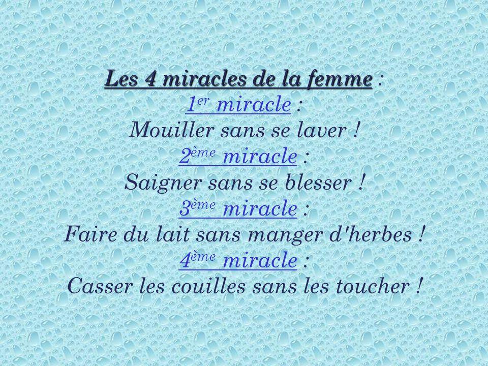 Les 4 miracles de la femme Les 4 miracles de la femme : 1 er miracle : Mouiller sans se laver ! 2 ème miracle : Saigner sans se blesser ! 3 ème miracl