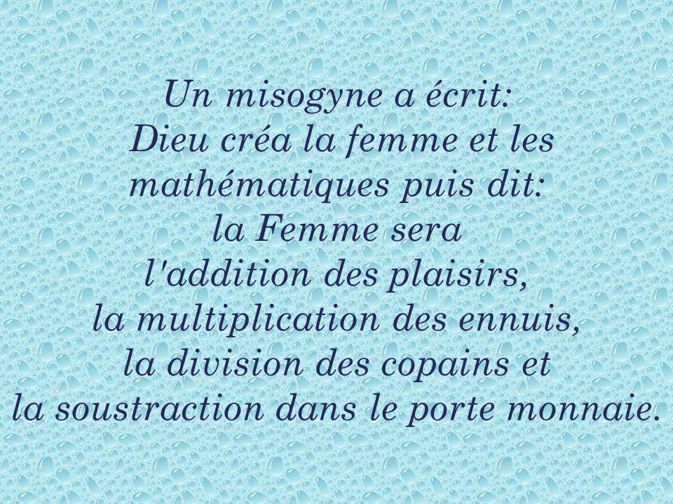 Un misogyne a écrit: Dieu créa la femme et les mathématiques puis dit: la Femme sera l'addition des plaisirs, la multiplication des ennuis, la divisio